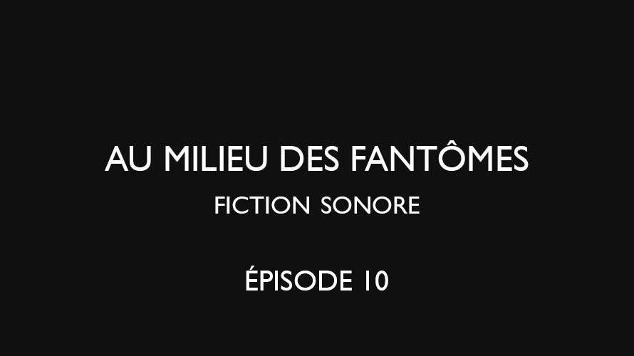 Au milieu des fantômes – épisode 10